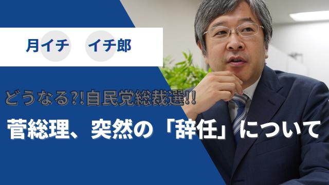 どうなる?!自民党総裁選!!~菅総理、突然の「辞任」について~